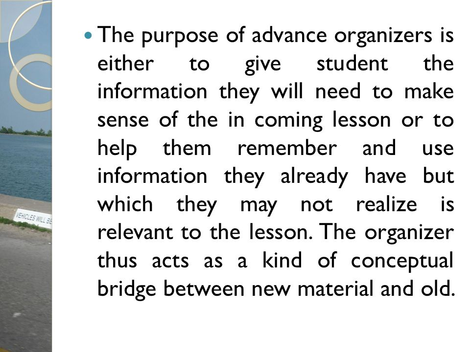 The purpose of advance organizers is either to give student the information they will need to make sense of the in coming lesson or to help them remember and use information they already have but which they may not realize is relevant to the lesson.