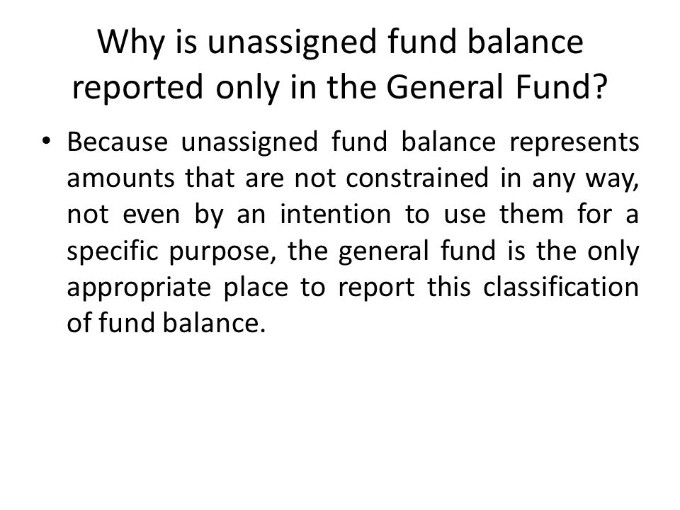 Why is unassigned fund balance reported only in the General Fund