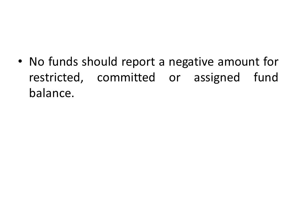 No funds should report a negative amount for restricted, committed or assigned fund balance.