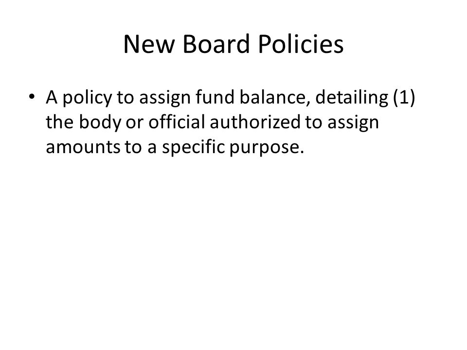 New Board Policies A policy to assign fund balance, detailing (1) the body or official authorized to assign amounts to a specific purpose.