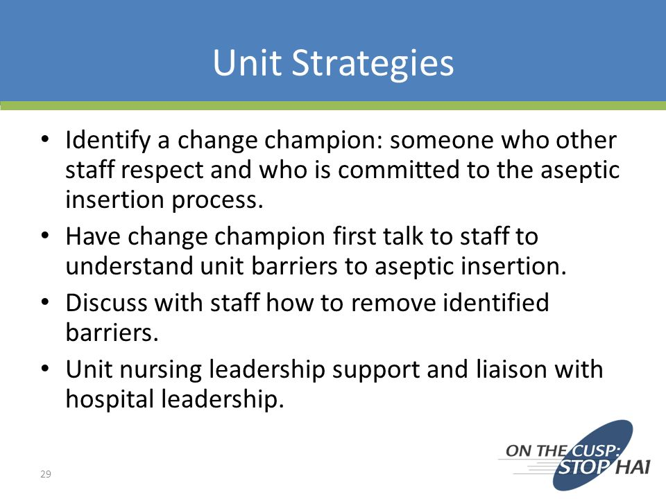 Unit Strategies Identify a change champion: someone who other staff respect and who is committed to the aseptic insertion process.