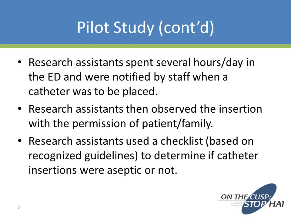 Pilot Study (cont'd) Research assistants spent several hours/day in the ED and were notified by staff when a catheter was to be placed.