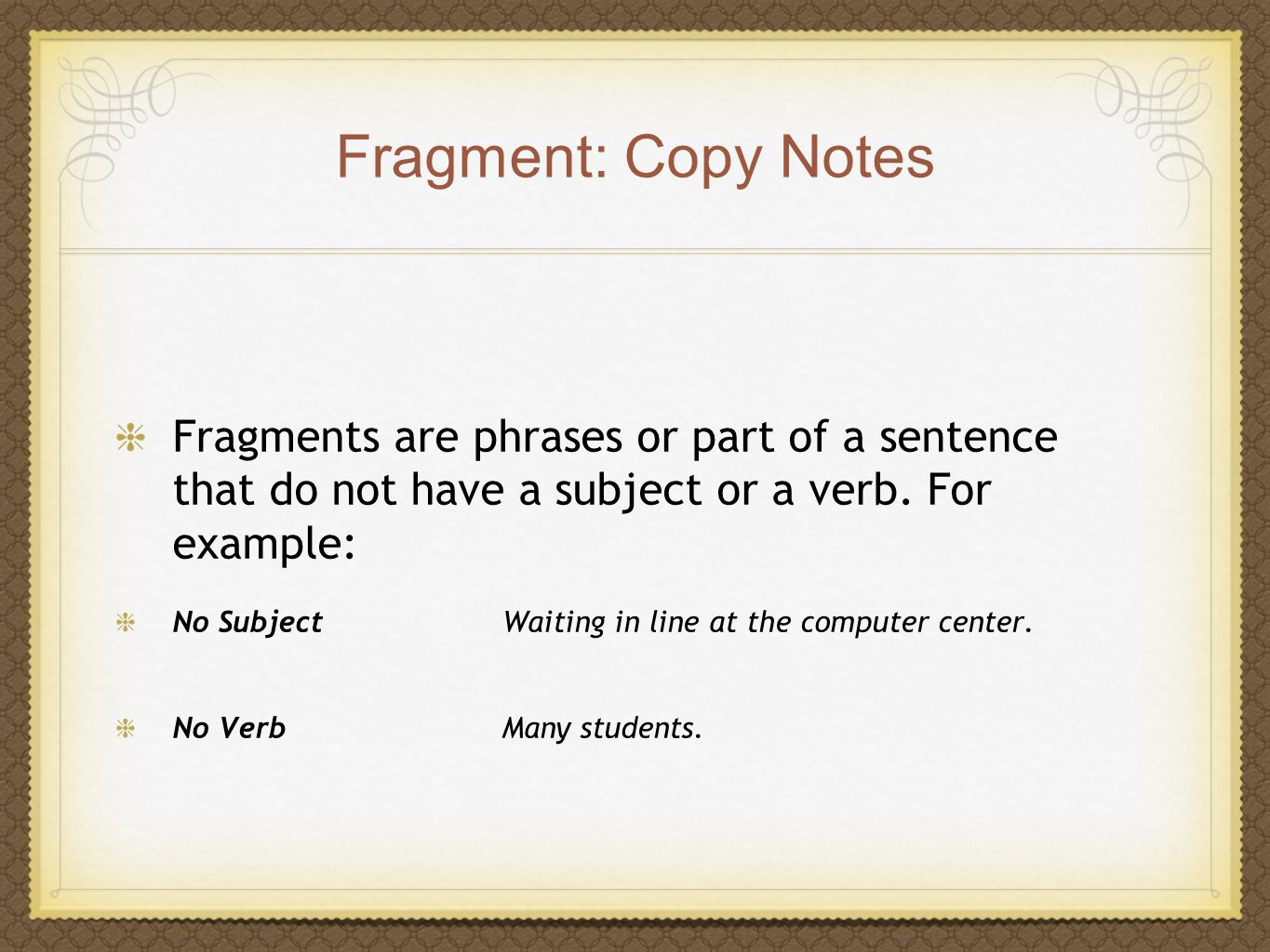 Fragment: Copy Notes Fragments are phrases or part of a sentence that do not have a subject or a verb. For example: