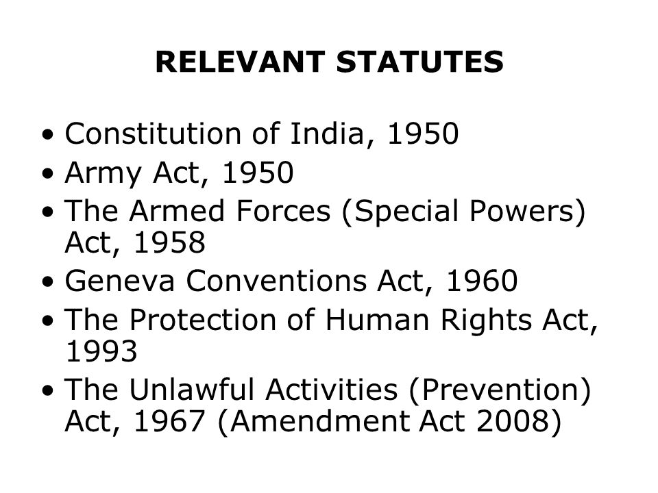 RELEVANT STATUTES Constitution of India, 1950. Army Act, 1950. The Armed Forces (Special Powers) Act, 1958.