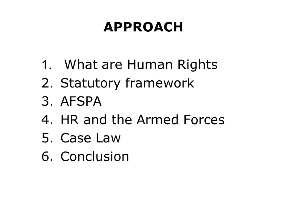 APPROACH 1. What are Human Rights. Statutory framework. AFSPA. HR and the Armed Forces. Case Law.