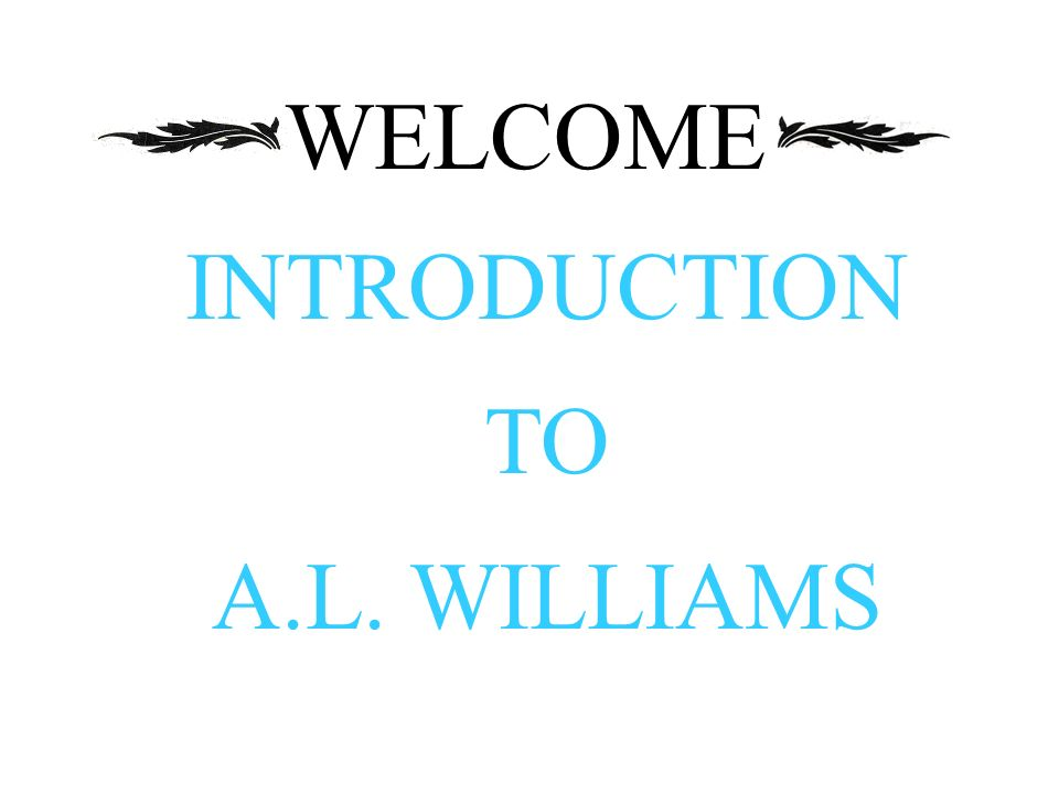 WELCOME INTRODUCTION TO A.L. WILLIAMS