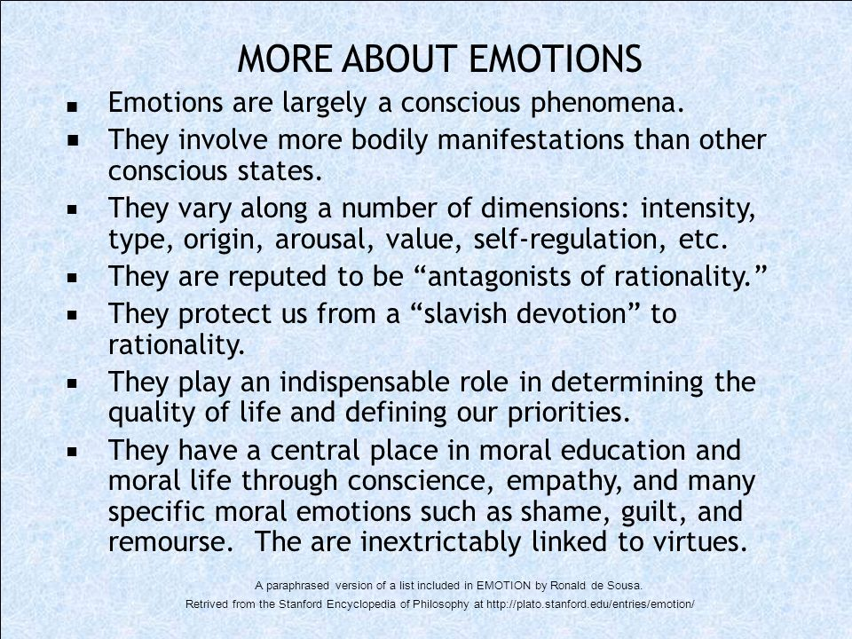 MORE ABOUT EMOTIONS ■ Emotions are largely a conscious phenomena. ■ They involve more bodily manifestations than other conscious states.