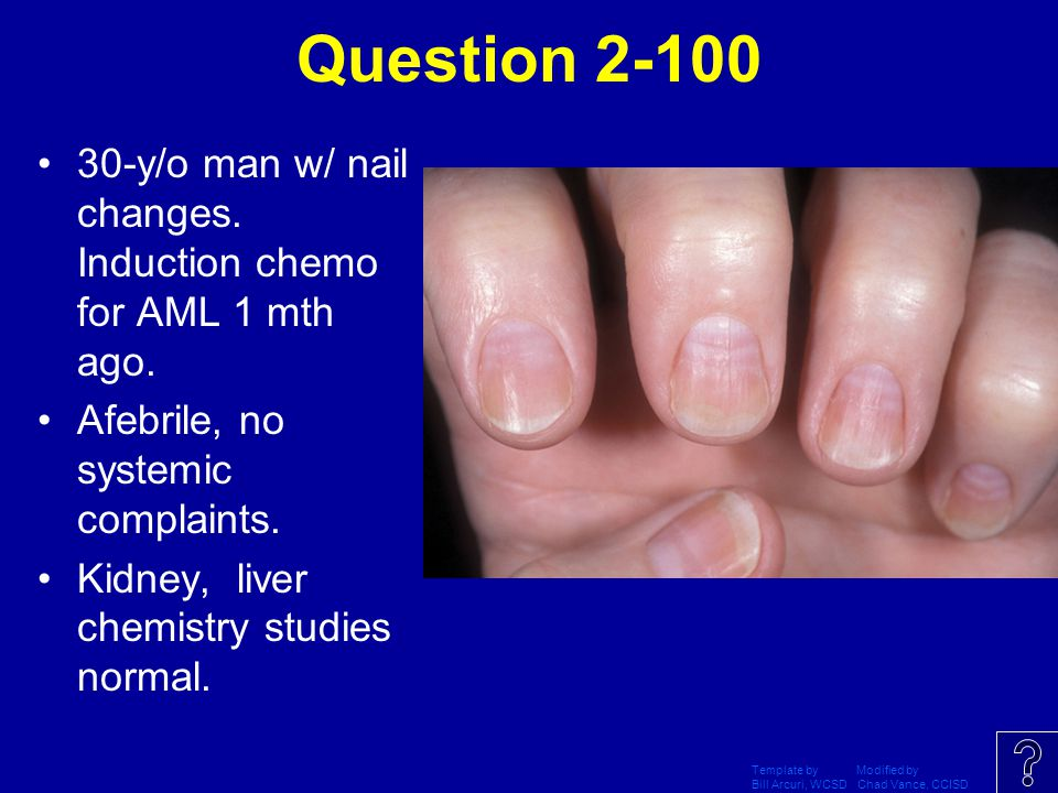 Question 2-100 30-y/o man w/ nail changes. Induction chemo for AML 1 mth ago. Afebrile, no systemic complaints.