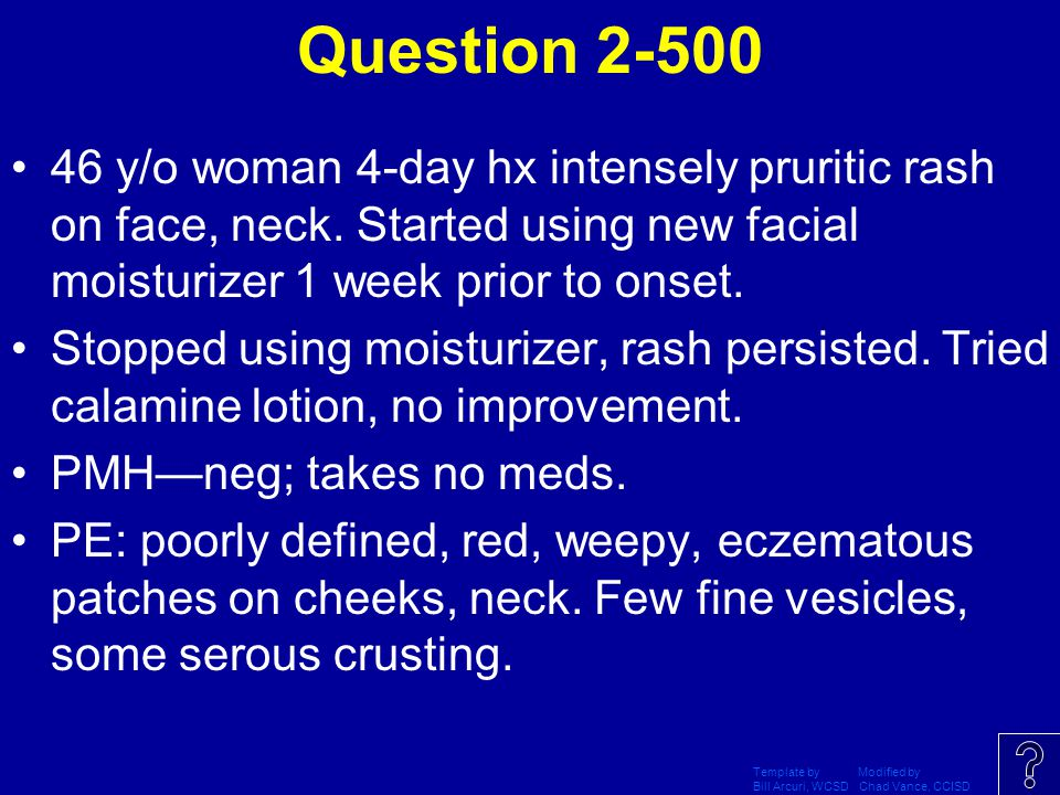 Question 2-500 46 y/o woman 4-day hx intensely pruritic rash on face, neck. Started using new facial moisturizer 1 week prior to onset.
