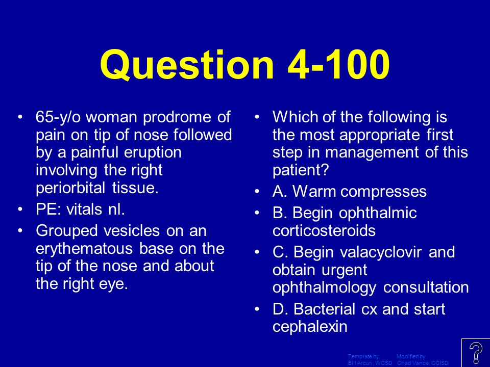 Question 4-100 65-y/o woman prodrome of pain on tip of nose followed by a painful eruption involving the right periorbital tissue.
