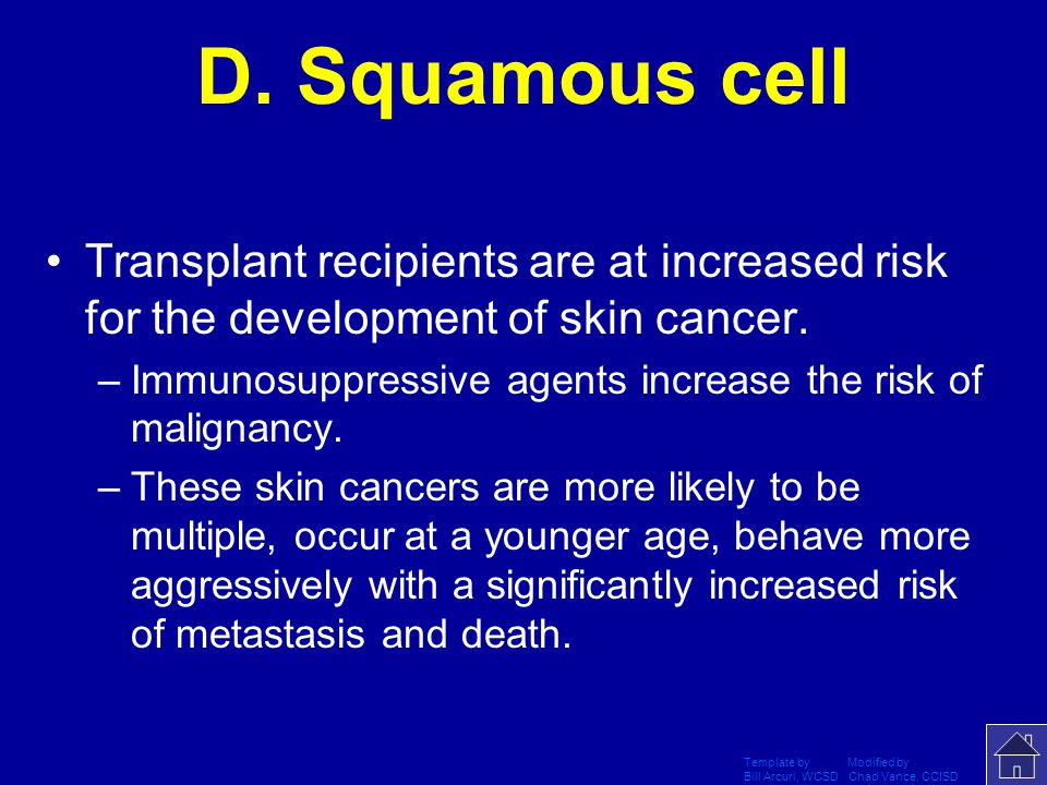 D. Squamous cell Transplant recipients are at increased risk for the development of skin cancer.