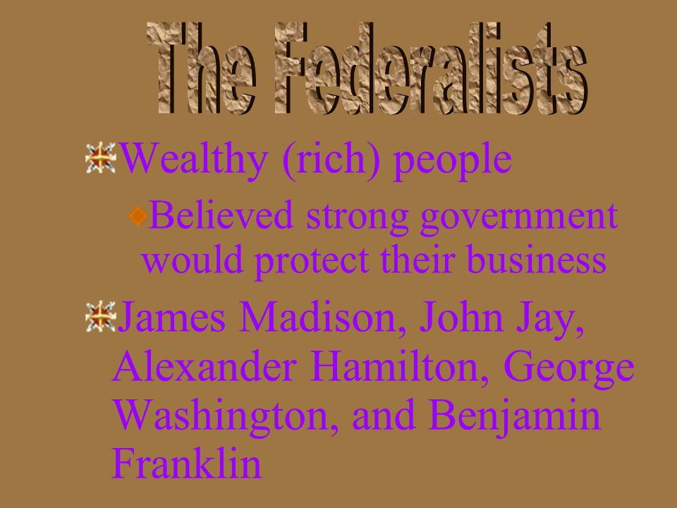 The Federalists Wealthy (rich) people. Believed strong government would protect their business.