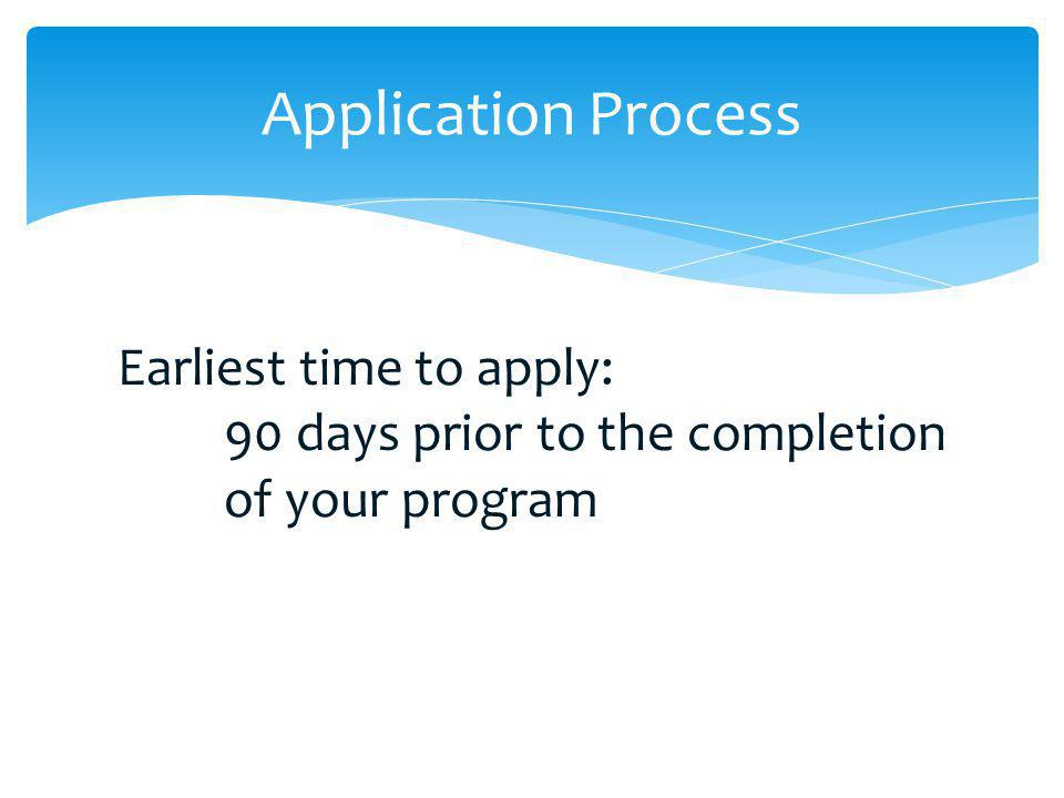 Application Process Earliest time to apply: 90 days prior to the completion of your program