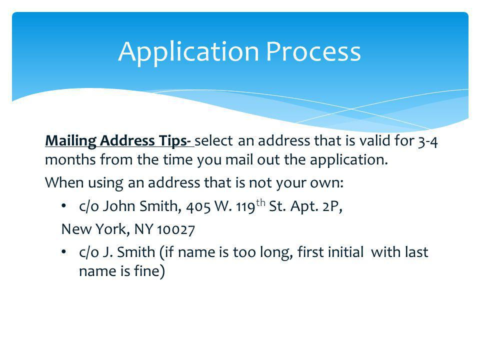 Application Process Mailing Address Tips- select an address that is valid for 3-4 months from the time you mail out the application.