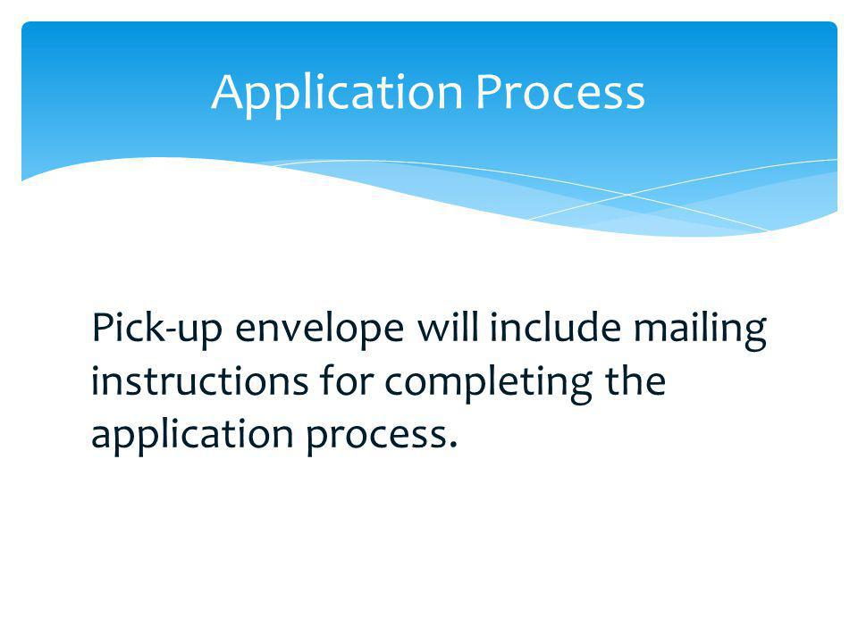 Application Process Pick-up envelope will include mailing instructions for completing the application process.