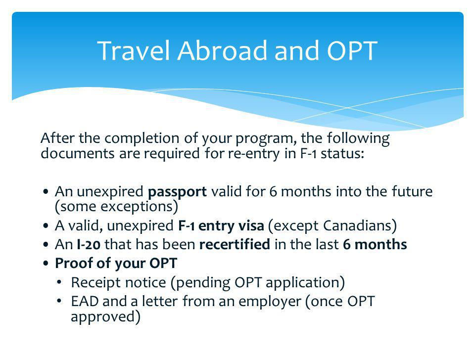 Travel Abroad and OPT After the completion of your program, the following documents are required for re-entry in F-1 status: