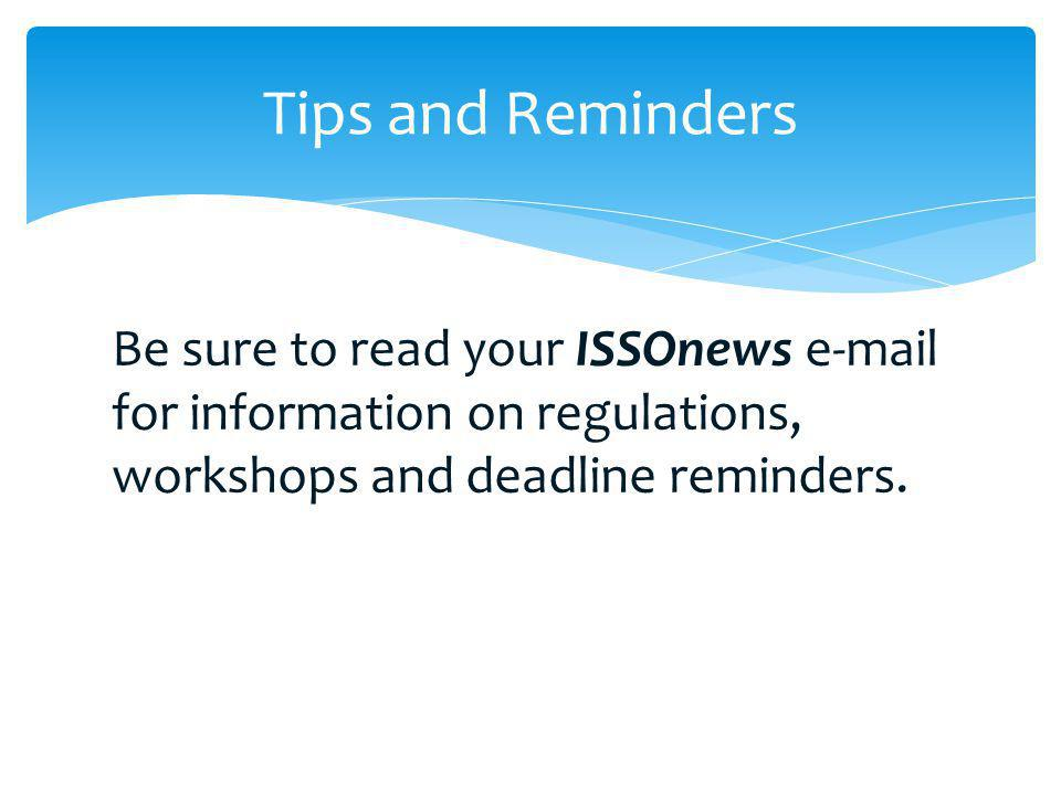 Tips and Reminders Be sure to read your ISSOnews e-mail for information on regulations, workshops and deadline reminders.