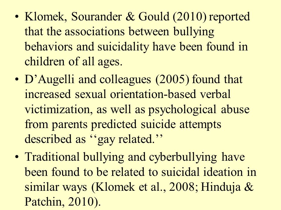 Klomek, Sourander & Gould (2010) reported that the associations between bullying behaviors and suicidality have been found in children of all ages.