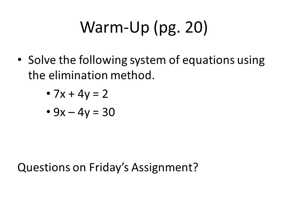 Warm-Up (pg. 20) Solve the following system of equations using the elimination method. 7x + 4y = 2.