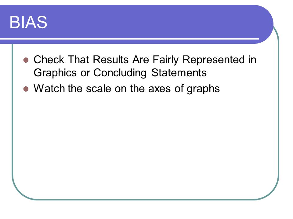 BIAS Check That Results Are Fairly Represented in Graphics or Concluding Statements.