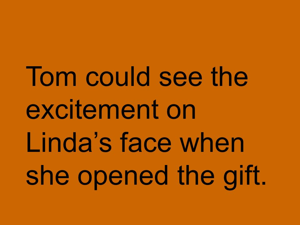 Tom could see the excitement on Linda's face when she opened the gift.