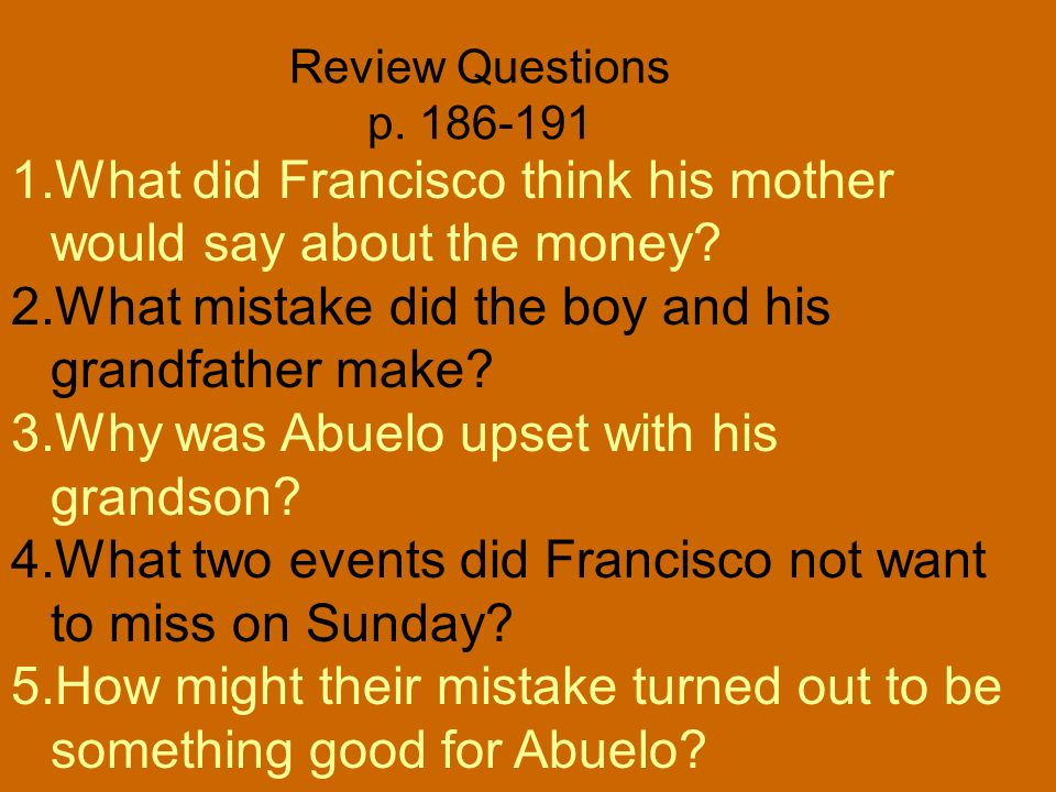 Review Questions p. 186-191 What did Francisco think his mother would say about the money What mistake did the boy and his grandfather make