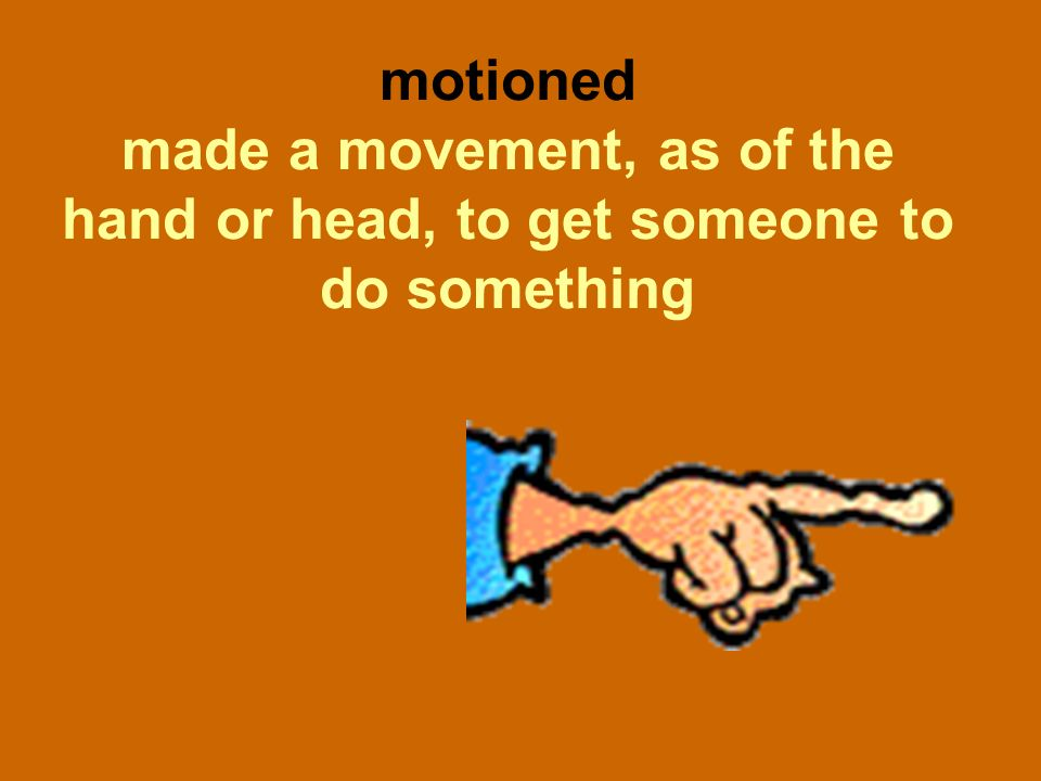 motioned made a movement, as of the hand or head, to get someone to do something