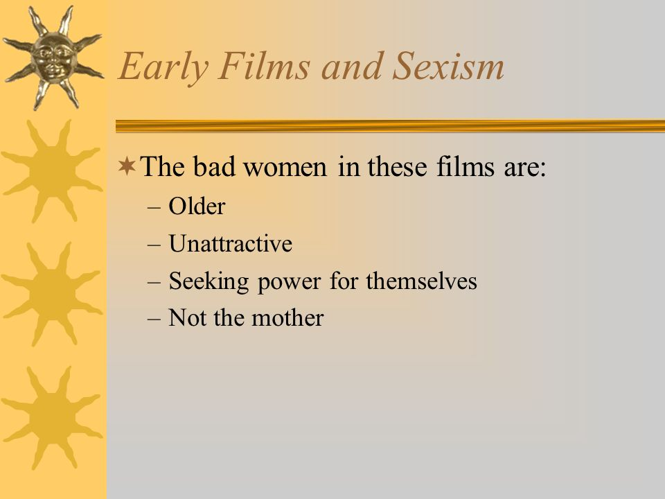 Early Films and Sexism The bad women in these films are: Older