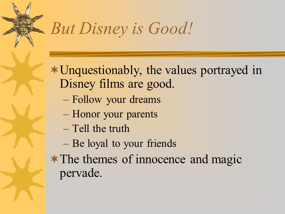 But Disney is Good!Unquestionably, the values portrayed in Disney films are good. Follow your dreams.