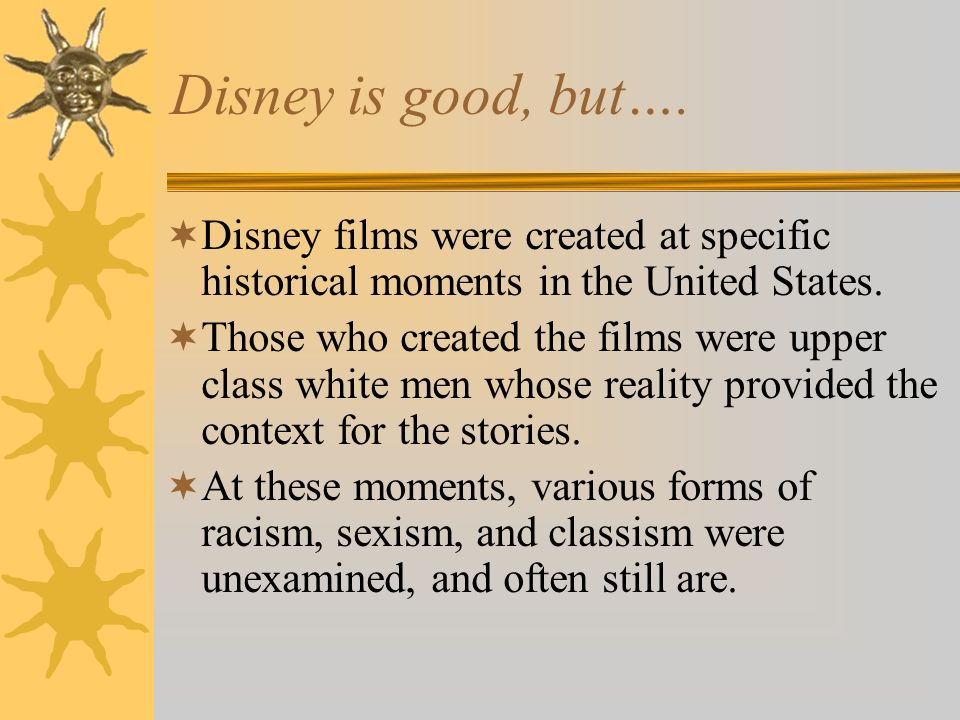 Disney is good, but…. Disney films were created at specific historical moments in the United States.