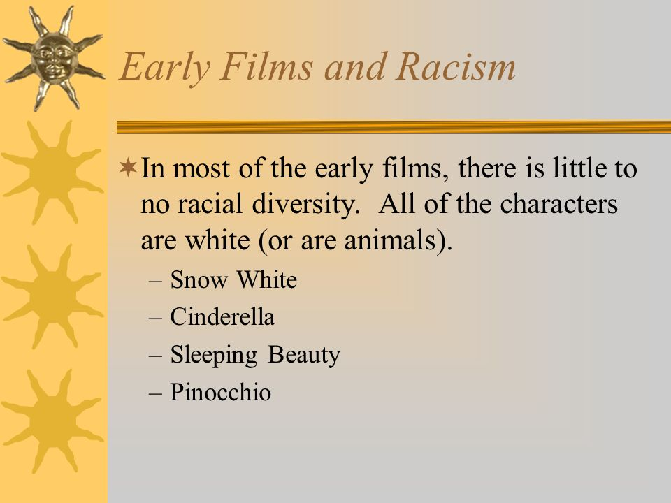 Early Films and Racism In most of the early films, there is little to no racial diversity. All of the characters are white (or are animals).