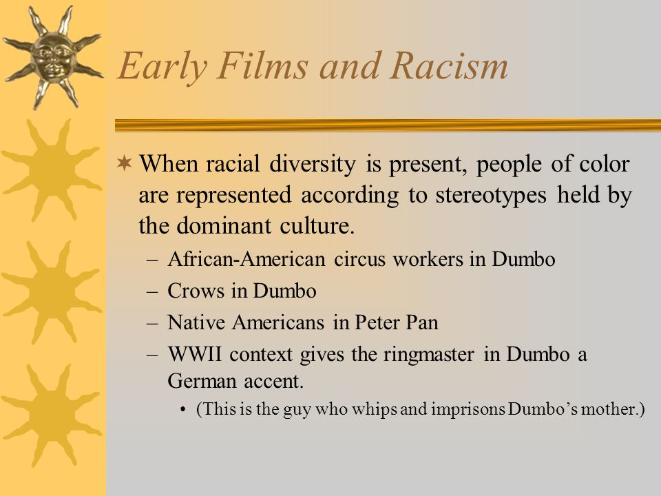 Early Films and Racism When racial diversity is present, people of color are represented according to stereotypes held by the dominant culture.