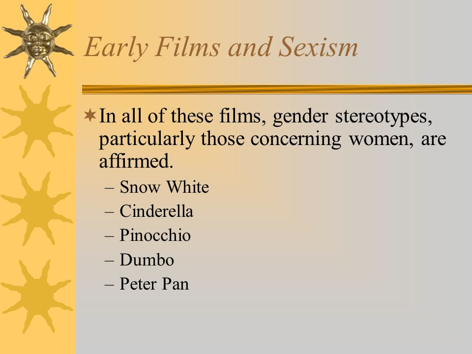 Early Films and Sexism In all of these films, gender stereotypes, particularly those concerning women, are affirmed.