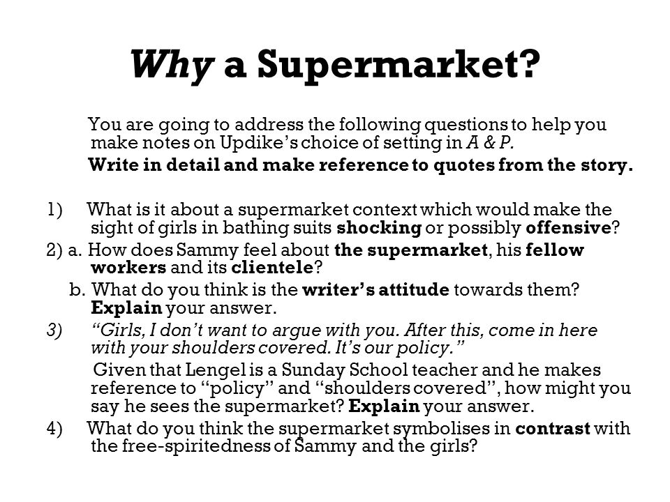 Why a Supermarket You are going to address the following questions to help you make notes on Updike's choice of setting in A & P.