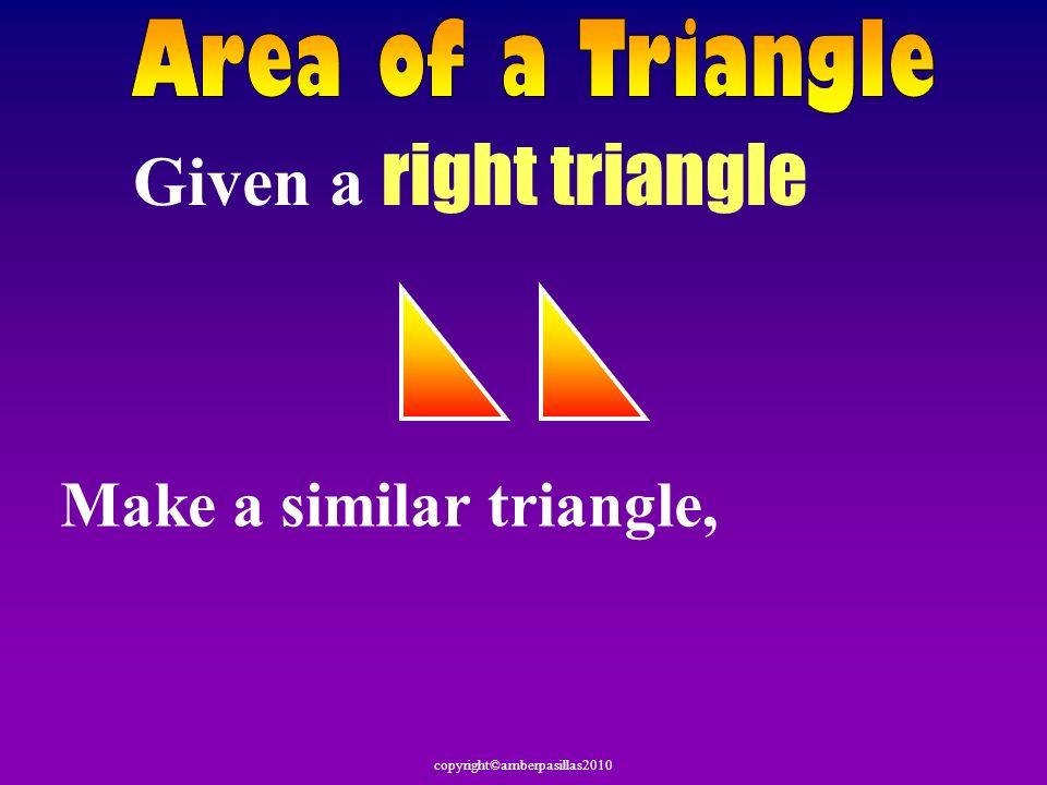 Area of a Triangle Given a right triangle Make a similar triangle,