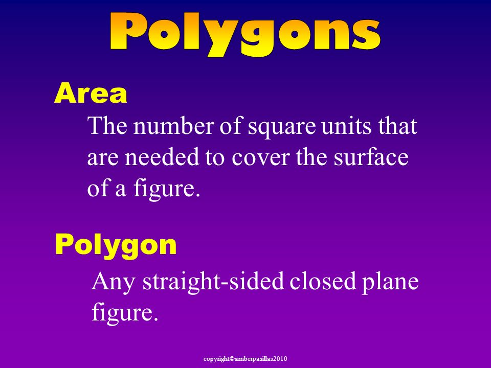 Polygons Area. The number of square units that are needed to cover the surface of a figure. Polygon.