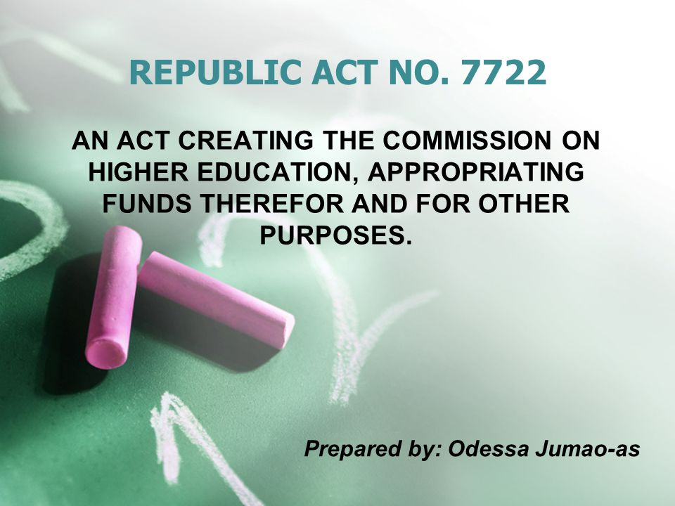 REPUBLIC ACT NO. 7722 AN ACT CREATING THE COMMISSION ON HIGHER EDUCATION, APPROPRIATING FUNDS THEREFOR AND FOR OTHER PURPOSES.