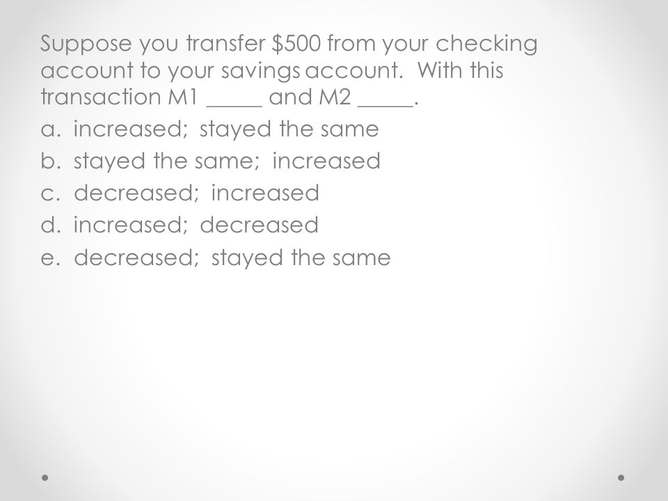 Suppose you transfer $500 from your checking account to your savings account. With this transaction M1 _____ and M2 _____.