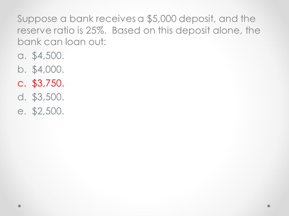 Suppose a bank receives a $5,000 deposit, and the reserve ratio is 25%