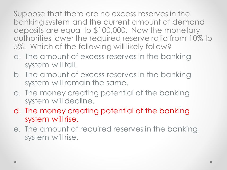 Suppose that there are no excess reserves in the banking system and the current amount of demand deposits are equal to $100,000. Now the monetary authorities lower the required reserve ratio from 10% to 5%. Which of the following will likely follow