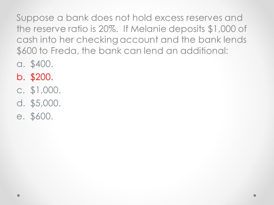 Suppose a bank does not hold excess reserves and the reserve ratio is 20%. If Melanie deposits $1,000 of cash into her checking account and the bank lends $600 to Freda, the bank can lend an additional: