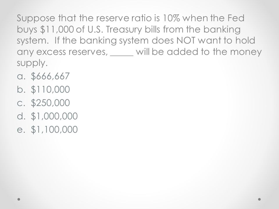 Suppose that the reserve ratio is 10% when the Fed buys $11,000 of U.S. Treasury bills from the banking system. If the banking system does NOT want to hold any excess reserves, _____ will be added to the money supply.