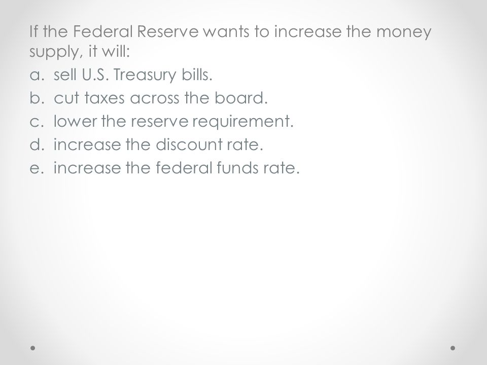 If the Federal Reserve wants to increase the money supply, it will: