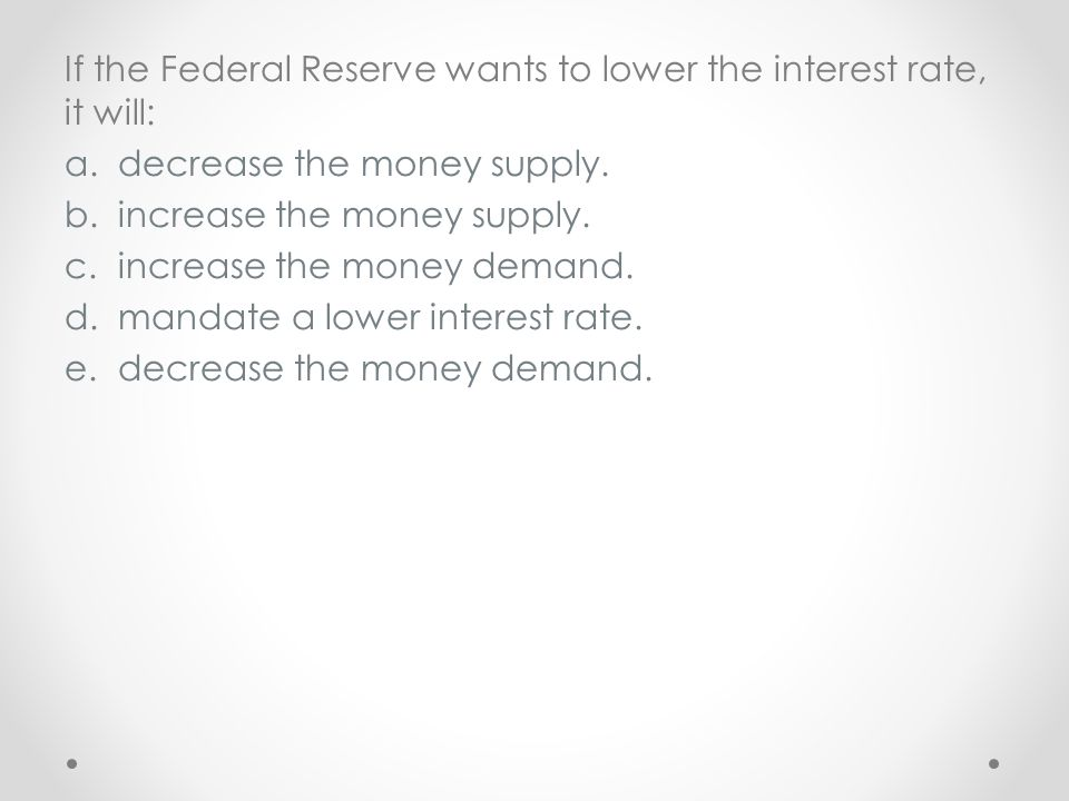 If the Federal Reserve wants to lower the interest rate, it will: