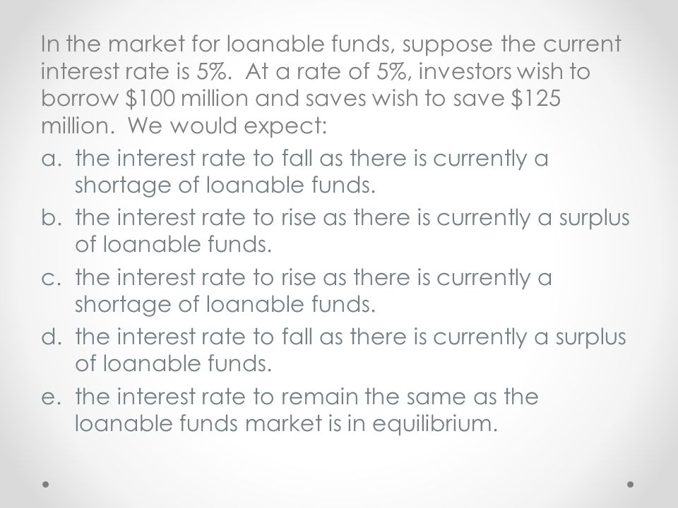 In the market for loanable funds, suppose the current interest rate is 5%. At a rate of 5%, investors wish to borrow $100 million and saves wish to save $125 million. We would expect: