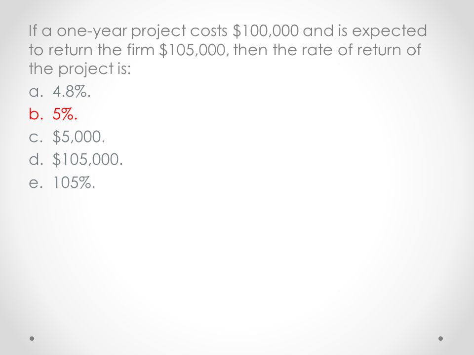 If a one-year project costs $100,000 and is expected to return the firm $105,000, then the rate of return of the project is: