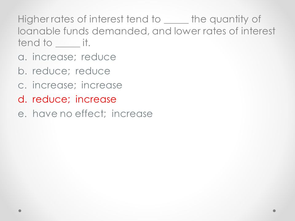 Higher rates of interest tend to _____ the quantity of loanable funds demanded, and lower rates of interest tend to _____ it.