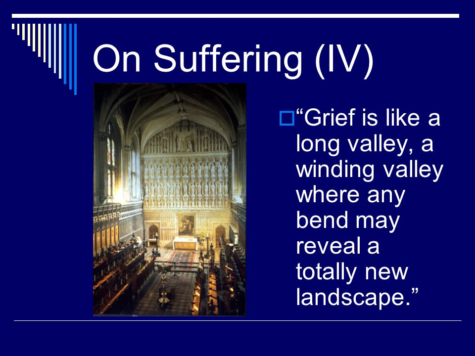 On Suffering (IV) Grief is like a long valley, a winding valley where any bend may reveal a totally new landscape.