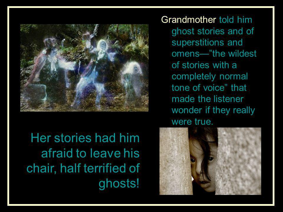 Grandmother told him ghost stories and of superstitions and omens— the wildest of stories with a completely normal tone of voice that made the listener wonder if they really were true.