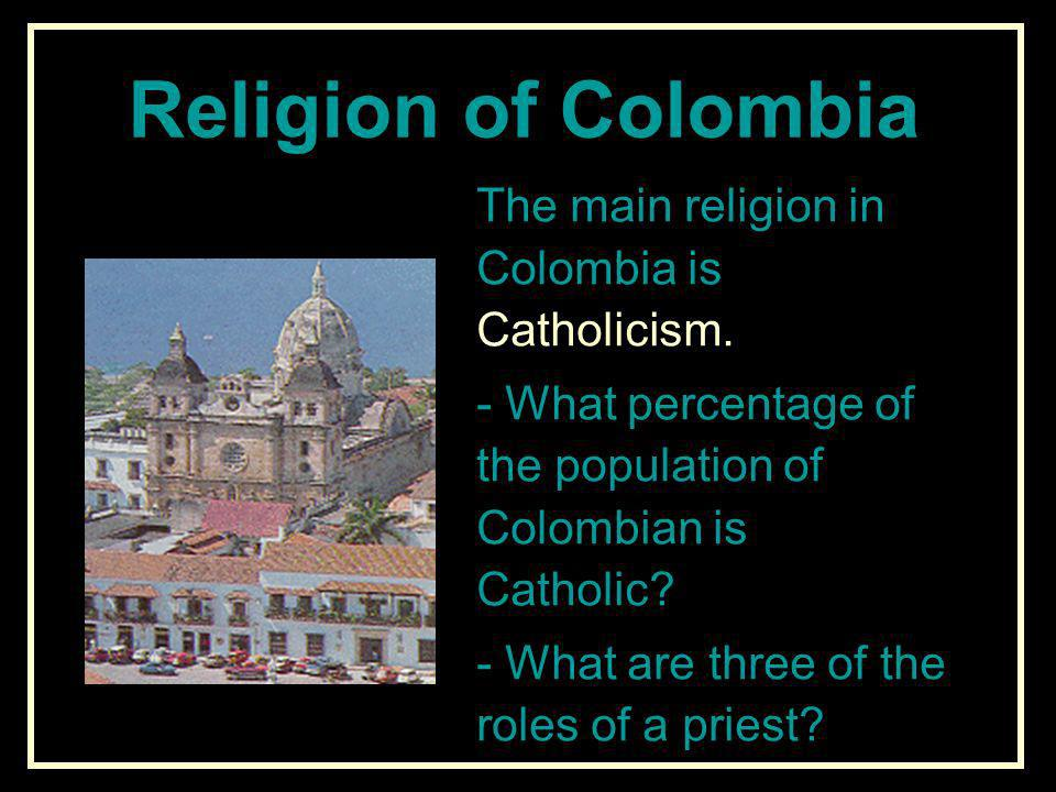 Religion of Colombia The main religion in Colombia is Catholicism.